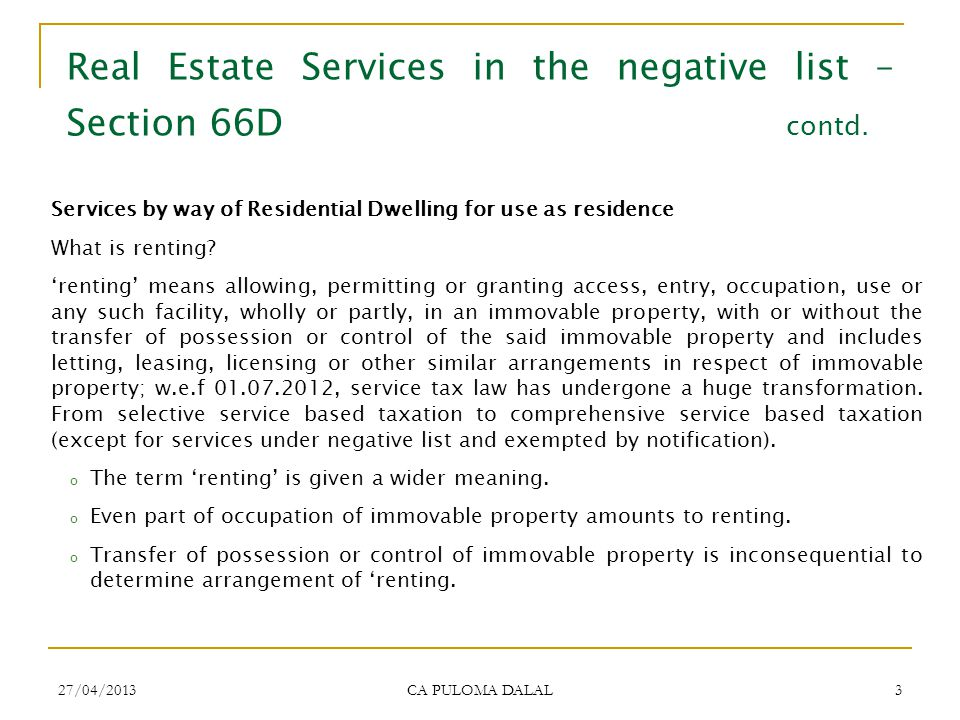 27/04/2013 CA PULOMA DALAL 3 Real Estate Services in the negative list – Section 66D contd. Services by way of Residential Dwelling for use as residen