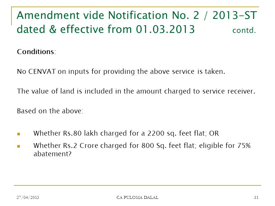 27/04/2013 CA PULOMA DALAL 31 Conditions: No CENVAT on inputs for providing the above service is taken. The value of land is included in the amount ch