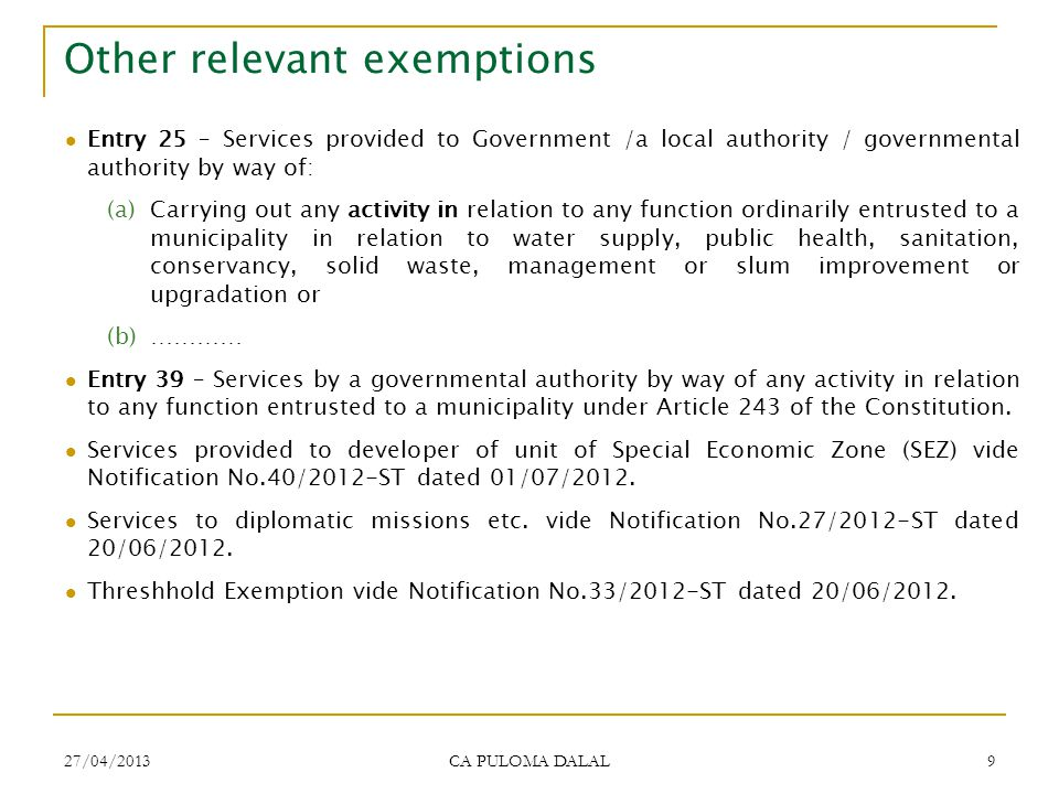 27/04/2013 CA PULOMA DALAL 9 Other relevant exemptions Entry 25 – Services provided to Government /a local authority / governmental authority by way o