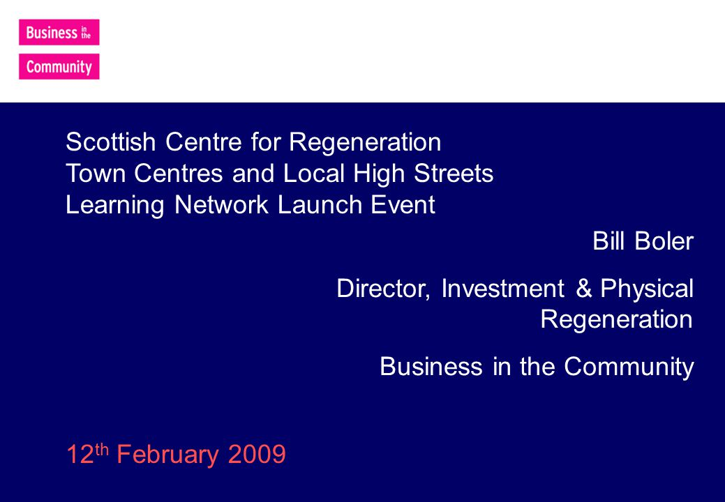 Bill Boler Director, Investment & Physical Regeneration Business in the Community Scottish Centre for Regeneration Town Centres and Local High Streets Learning Network Launch Event 12 th February 2009