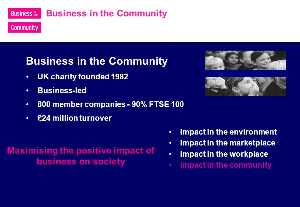Business in the Community UK charity founded 1982 Business-led 800 member companies - 90% FTSE 100 £24 million turnover Maximising the positive impact of business on society Impact in the environment Impact in the marketplace Impact in the workplace Impact in the community