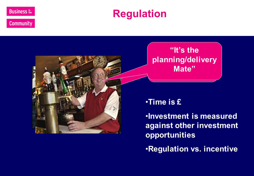 Regulation Its the Economy, Stupid Its the planning/delivery Mate Time is £ Investment is measured against other investment opportunities Regulation vs.