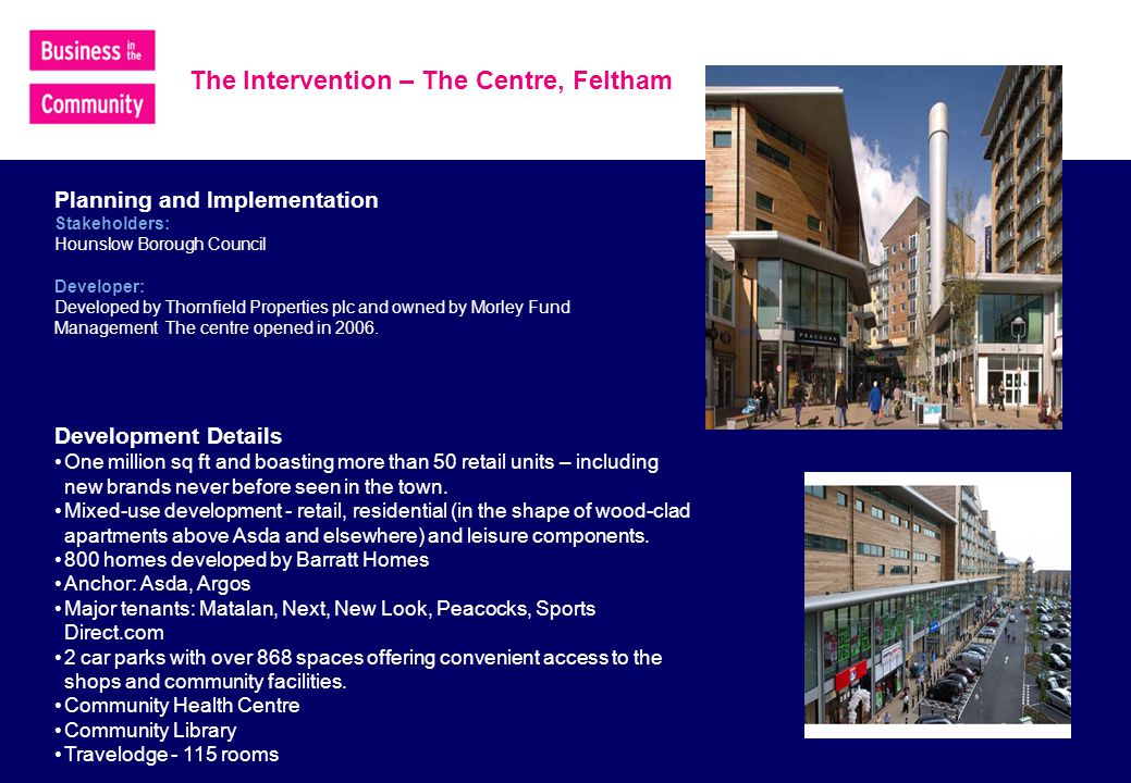 The Intervention – The Centre, Feltham Planning and Implementation Stakeholders: Hounslow Borough Council Developer: Developed by Thornfield Properties plc and owned by Morley Fund Management The centre opened in 2006.
