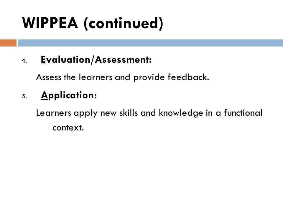 WIPPEA (continued) 4. Evaluation/Assessment: Assess the learners and provide feedback. 5. Application: Learners apply new skills and knowledge in a fu