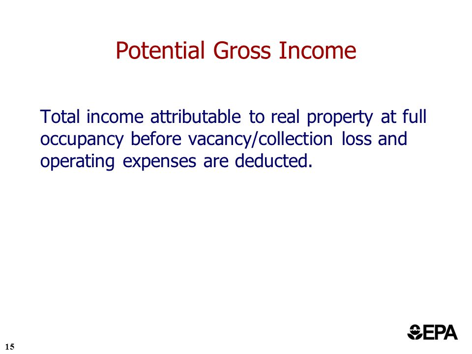 15 Potential Gross Income Total income attributable to real property at full occupancy before vacancy/collection loss and operating expenses are deducted.