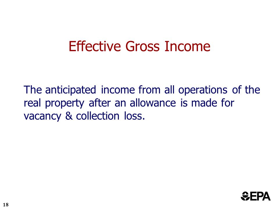 18 Effective Gross Income The anticipated income from all operations of the real property after an allowance is made for vacancy & collection loss.