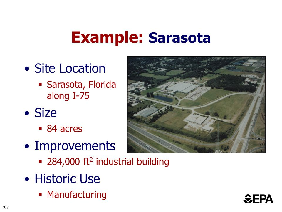 27 Example: Sarasota Site Location Sarasota, Florida along I-75 Size 84 acres Improvements 284,000 ft 2 industrial building Historic Use Manufacturing
