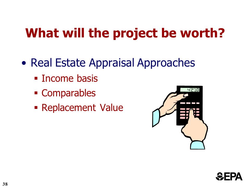 38 Real Estate Appraisal Approaches Income basis Comparables Replacement Value What will the project be worth?