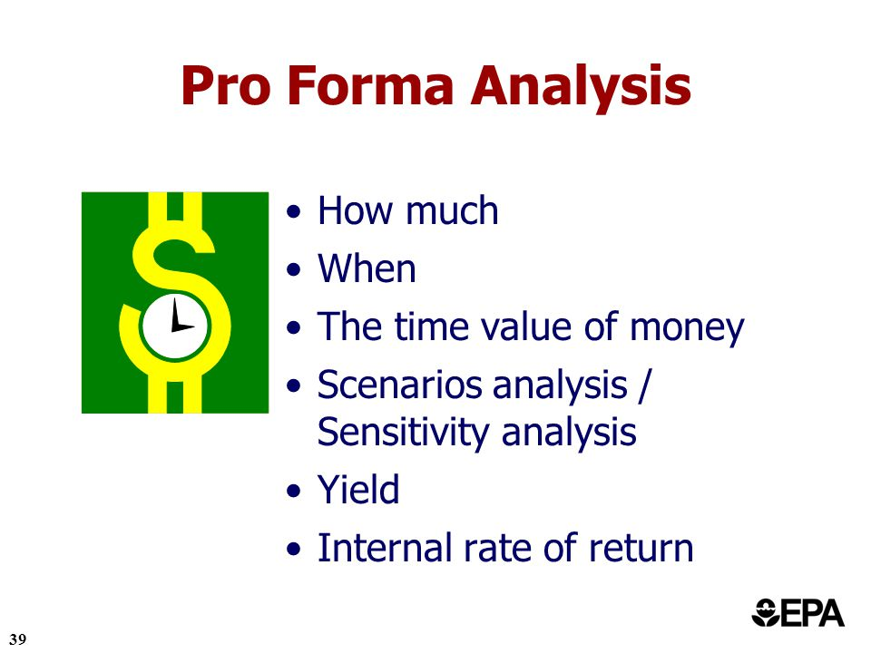 39 Pro Forma Analysis How much When The time value of money Scenarios analysis / Sensitivity analysis Yield Internal rate of return