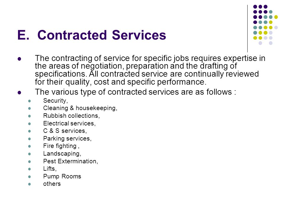 E. Contracted Services The contracting of service for specific jobs requires expertise in the areas of negotiation, preparation and the drafting of sp