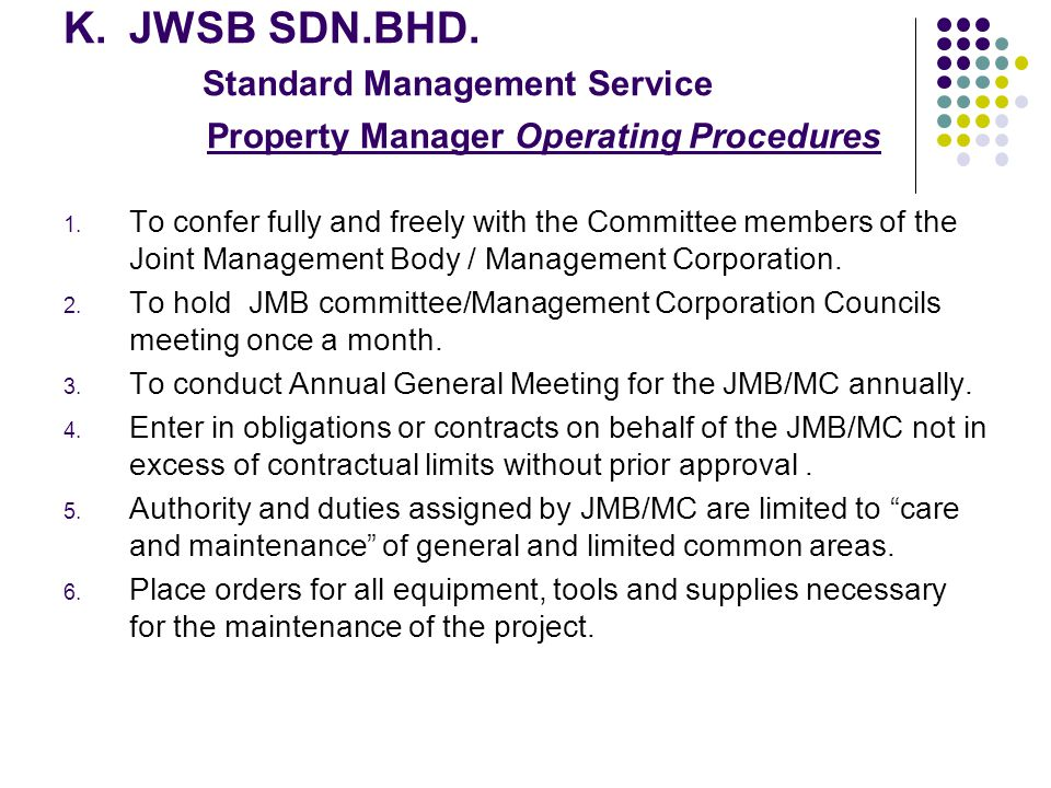 K.JWSB SDN.BHD. Standard Management Service Property Manager Operating Procedures 1. To confer fully and freely with the Committee members of the Join