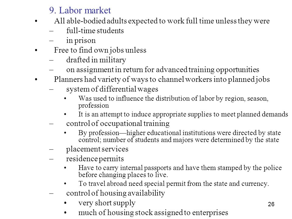 26 9. Labor market All able-bodied adults expected to work full time unless they were –full-time students –in prison Free to find own jobs unless –dra