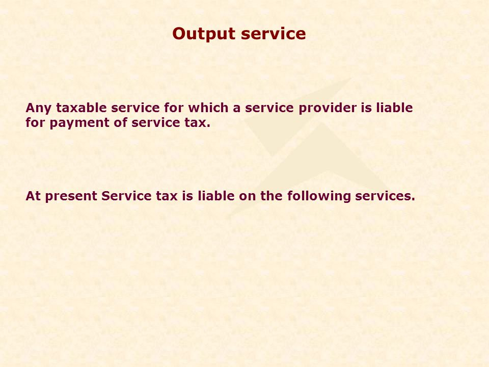 Output service Any taxable service for which a service provider is liable for payment of service tax.