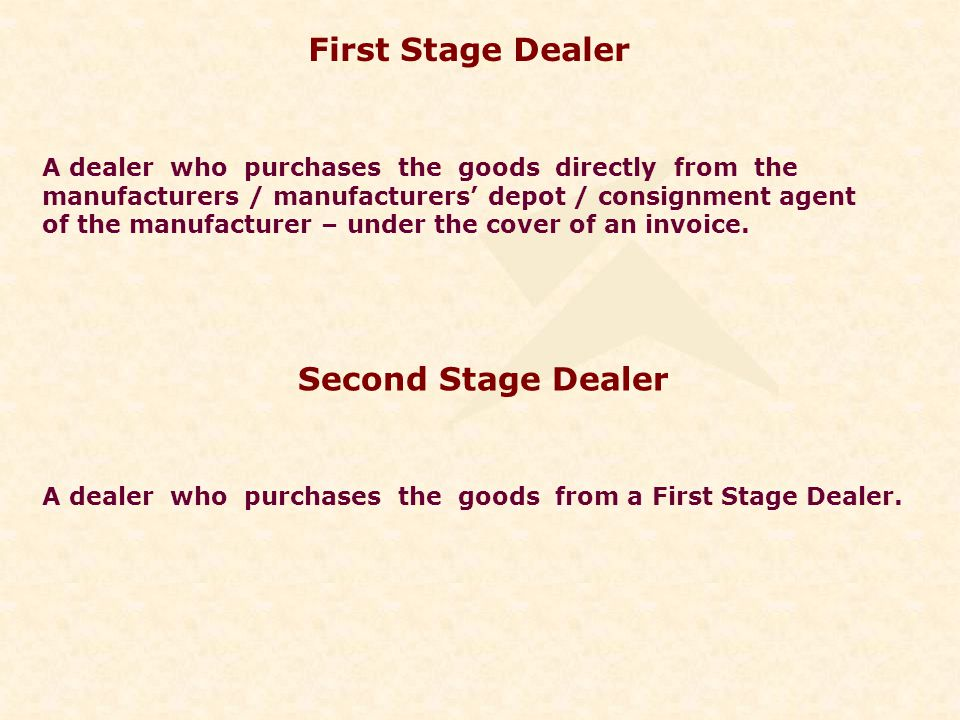 First Stage Dealer A dealer who purchases the goods directly from the manufacturers / manufacturers depot / consignment agent of the manufacturer – under the cover of an invoice.