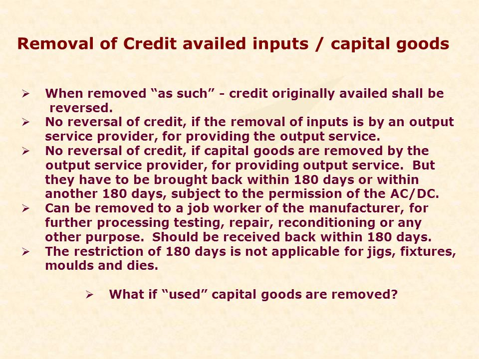 Removal of Credit availed inputs / capital goods When removed as such - credit originally availed shall be reversed.