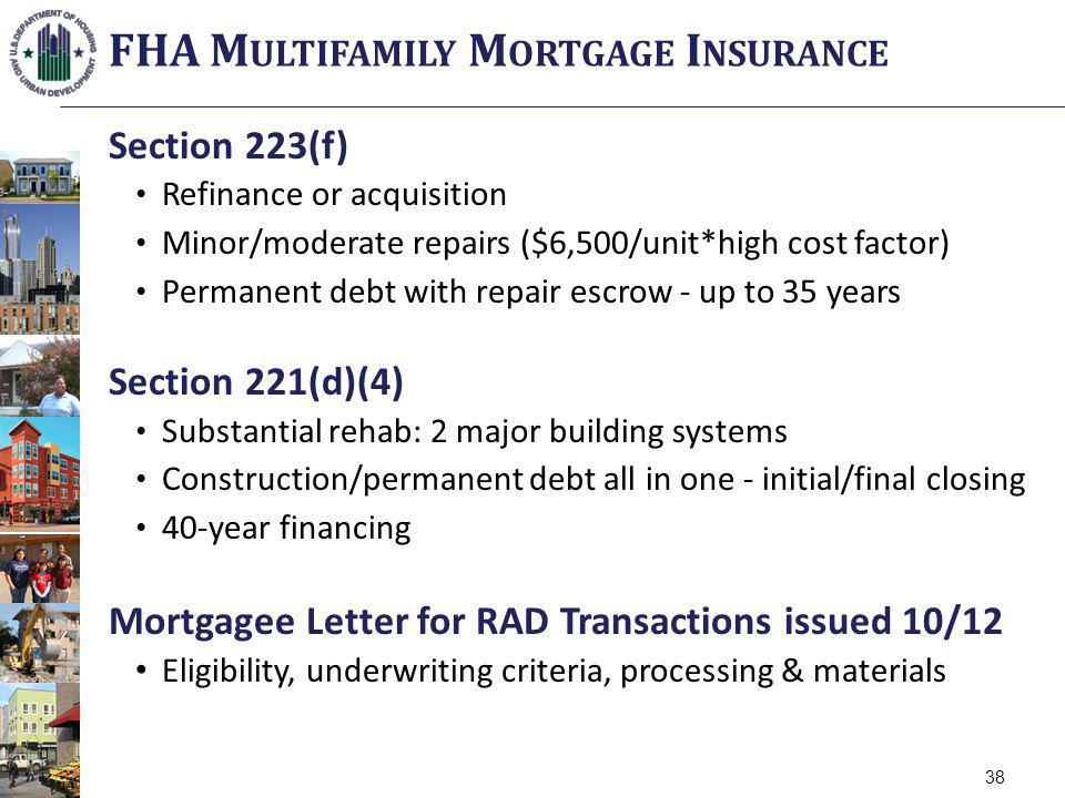 Section 223(f) Refinance or acquisition Minor/moderate repairs ($6,500/unit*high cost factor) Permanent debt with repair escrow - up to 35 years Section 221(d)(4) Substantial rehab: 2 major building systems Construction/permanent debt all in one - initial/final closing 40-year financing Mortgagee Letter for RAD Transactions issued 10/12 Eligibility, underwriting criteria, processing & materials FHA M ULTIFAMILY M ORTGAGE I NSURANCE 38