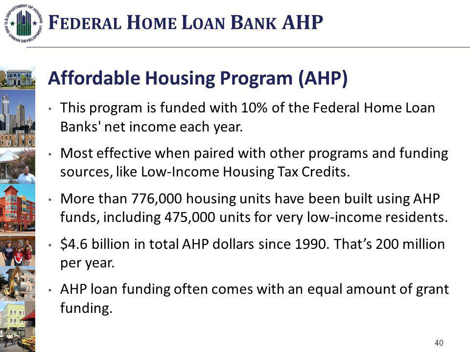 Affordable Housing Program (AHP) This program is funded with 10% of the Federal Home Loan Banks' net income each year. Most effective when paired with