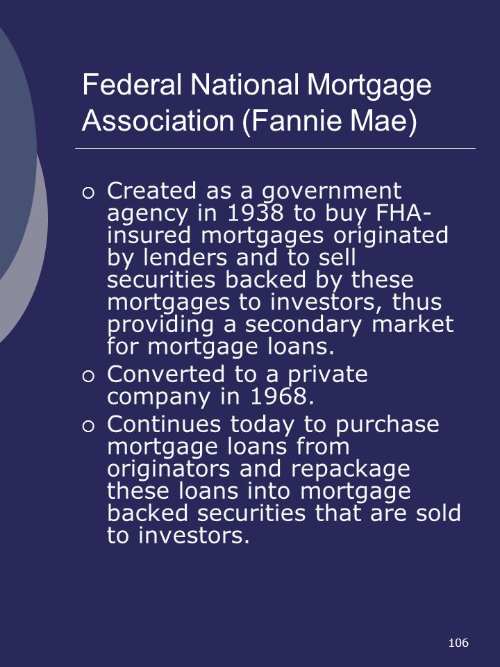 106 Federal National Mortgage Association (Fannie Mae) Created as a government agency in 1938 to buy FHA- insured mortgages originated by lenders and