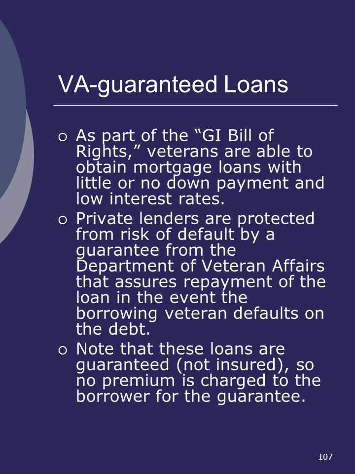 107 VA-guaranteed Loans As part of the GI Bill of Rights, veterans are able to obtain mortgage loans with little or no down payment and low interest r
