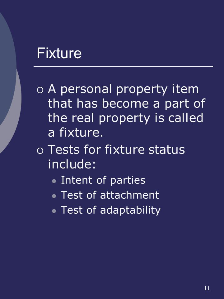 11 Fixture A personal property item that has become a part of the real property is called a fixture. Tests for fixture status include: Intent of parti