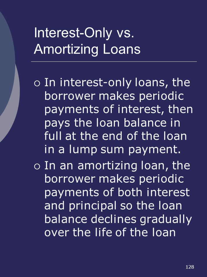 128 Interest-Only vs. Amortizing Loans In interest-only loans, the borrower makes periodic payments of interest, then pays the loan balance in full at