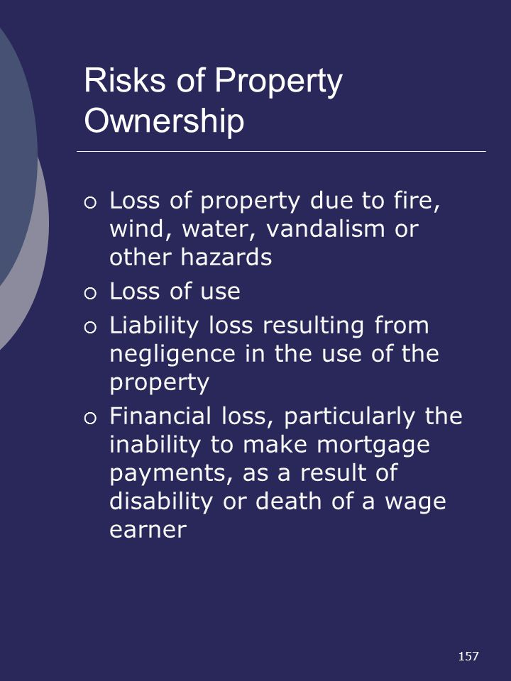 157 Risks of Property Ownership Loss of property due to fire, wind, water, vandalism or other hazards Loss of use Liability loss resulting from neglig