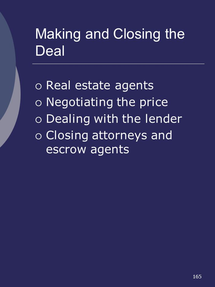 165 Making and Closing the Deal Real estate agents Negotiating the price Dealing with the lender Closing attorneys and escrow agents