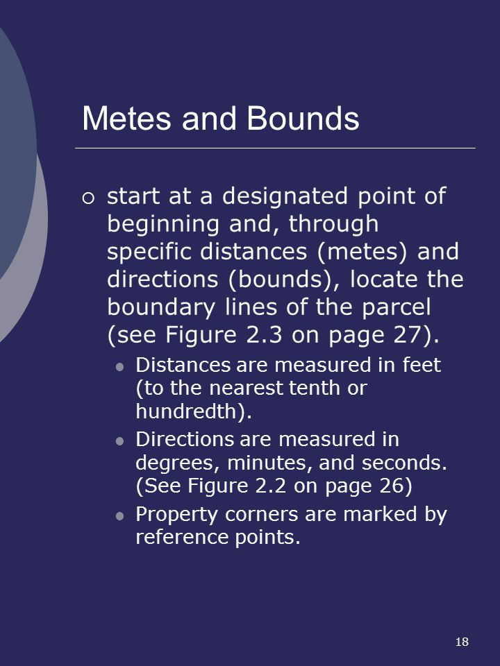 18 Metes and Bounds start at a designated point of beginning and, through specific distances (metes) and directions (bounds), locate the boundary line