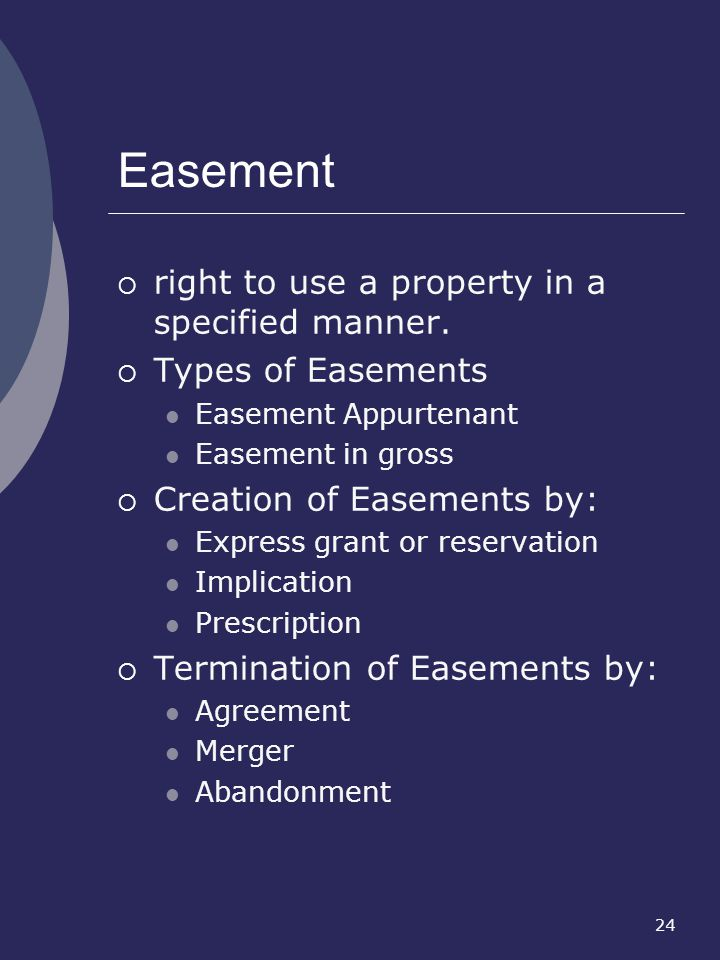 24 Easement right to use a property in a specified manner. Types of Easements Easement Appurtenant Easement in gross Creation of Easements by: Express