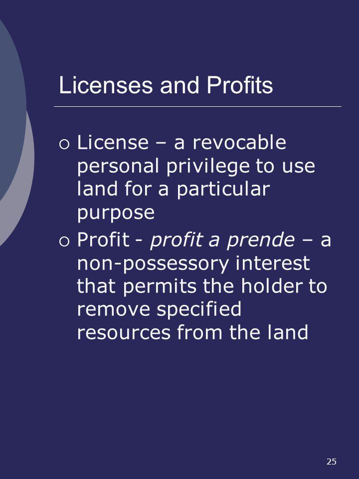 25 Licenses and Profits License – a revocable personal privilege to use land for a particular purpose Profit - profit a prende – a non-possessory inte