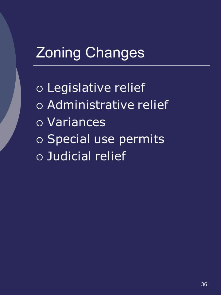 36 Zoning Changes Legislative relief Administrative relief Variances Special use permits Judicial relief