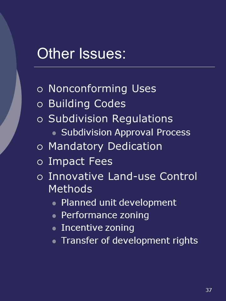 37 Other Issues: Nonconforming Uses Building Codes Subdivision Regulations Subdivision Approval Process Mandatory Dedication Impact Fees Innovative La