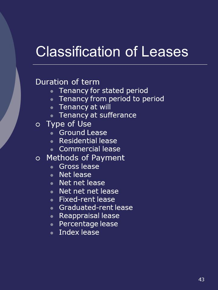 43 Classification of Leases Duration of term Tenancy for stated period Tenancy from period to period Tenancy at will Tenancy at sufferance Type of Use