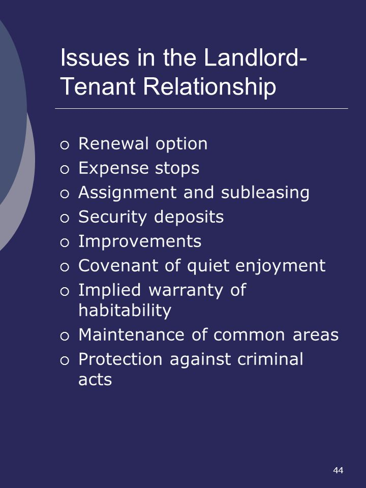 44 Issues in the Landlord- Tenant Relationship Renewal option Expense stops Assignment and subleasing Security deposits Improvements Covenant of quiet