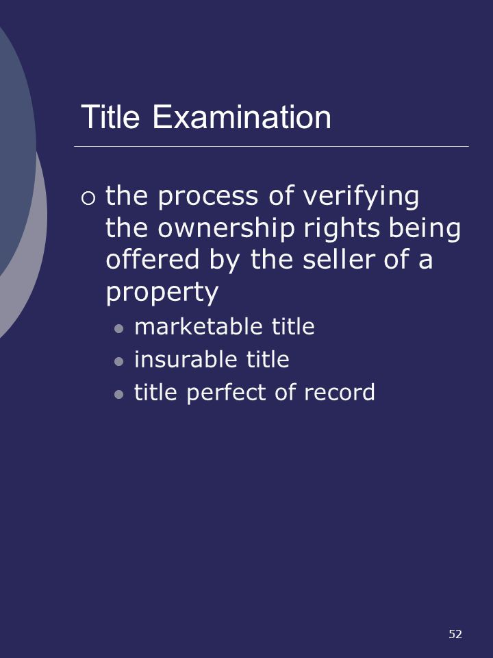 52 Title Examination the process of verifying the ownership rights being offered by the seller of a property marketable title insurable title title pe