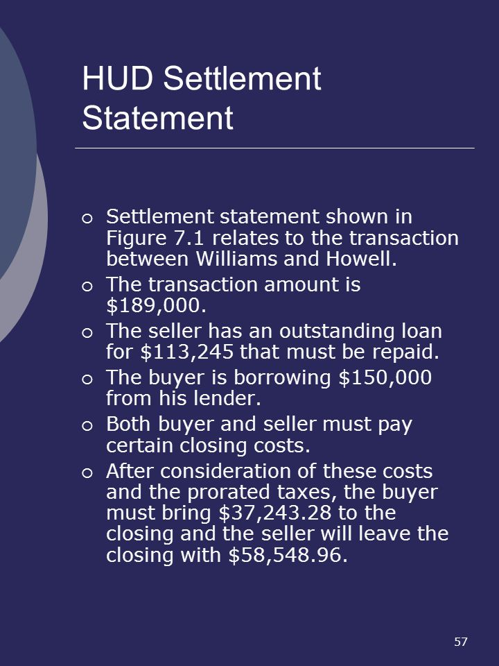 57 HUD Settlement Statement Settlement statement shown in Figure 7.1 relates to the transaction between Williams and Howell. The transaction amount is