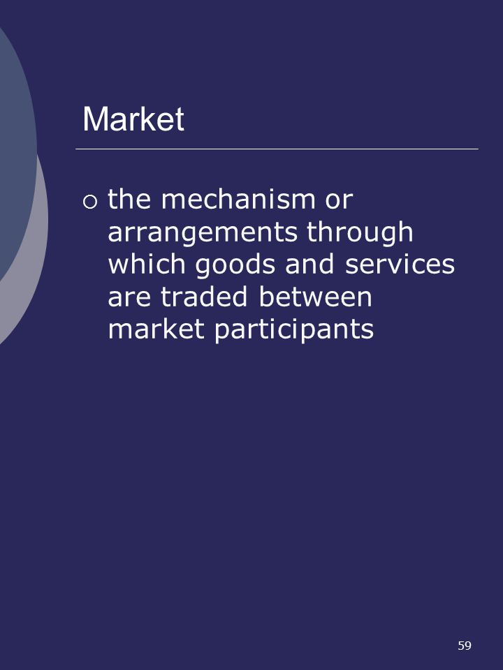 59 Market the mechanism or arrangements through which goods and services are traded between market participants