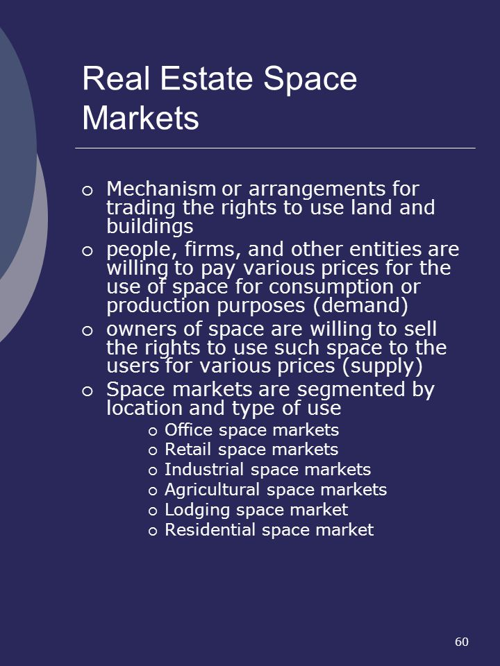 60 Real Estate Space Markets Mechanism or arrangements for trading the rights to use land and buildings people, firms, and other entities are willing