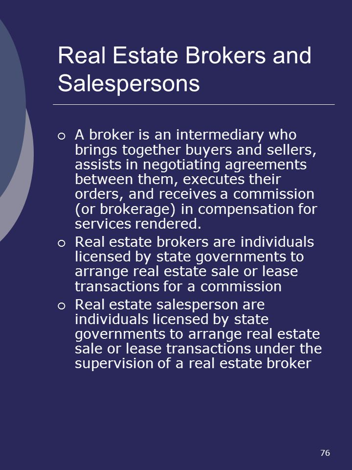 76 Real Estate Brokers and Salespersons A broker is an intermediary who brings together buyers and sellers, assists in negotiating agreements between