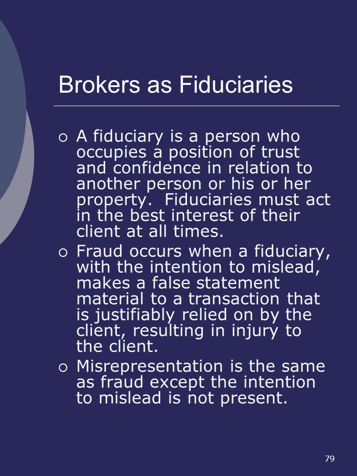 79 Brokers as Fiduciaries A fiduciary is a person who occupies a position of trust and confidence in relation to another person or his or her property