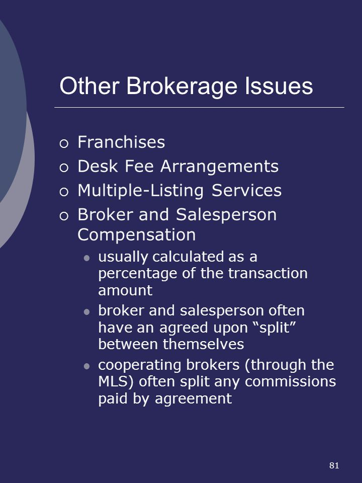 81 Other Brokerage Issues Franchises Desk Fee Arrangements Multiple-Listing Services Broker and Salesperson Compensation usually calculated as a perce