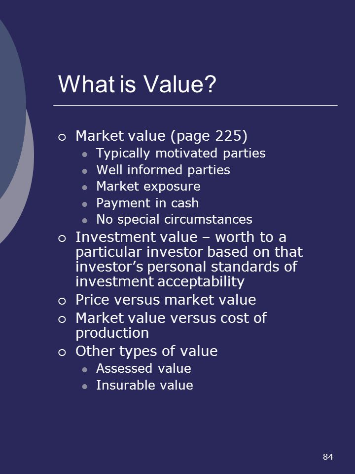84 What is Value? Market value (page 225) Typically motivated parties Well informed parties Market exposure Payment in cash No special circumstances I