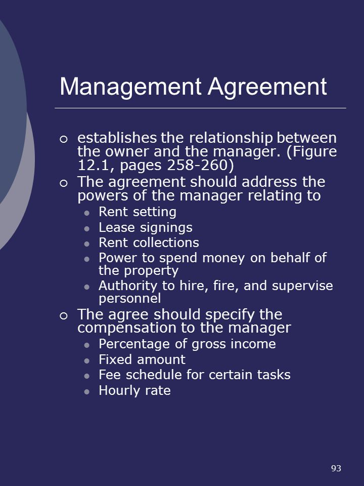 93 Management Agreement establishes the relationship between the owner and the manager. (Figure 12.1, pages 258-260) The agreement should address the