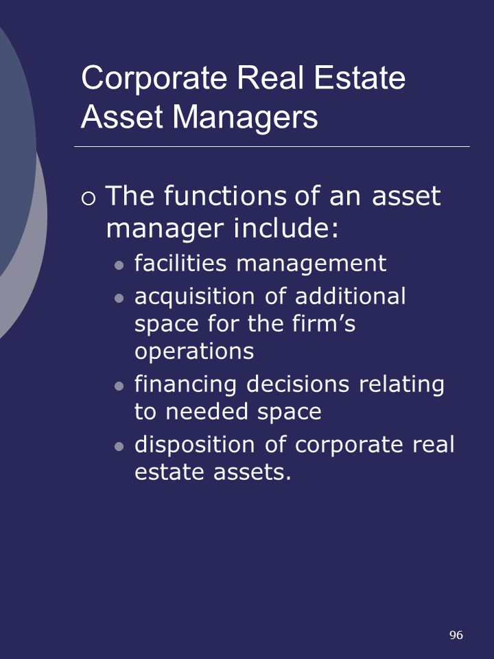 96 Corporate Real Estate Asset Managers The functions of an asset manager include: facilities management acquisition of additional space for the firms