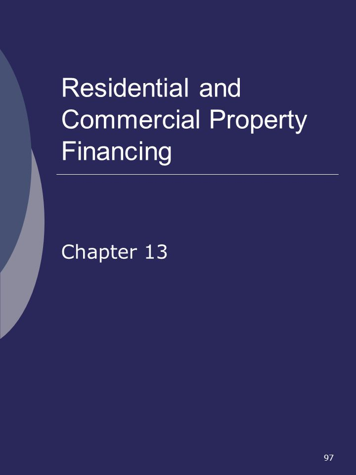 97 Residential and Commercial Property Financing Chapter 13