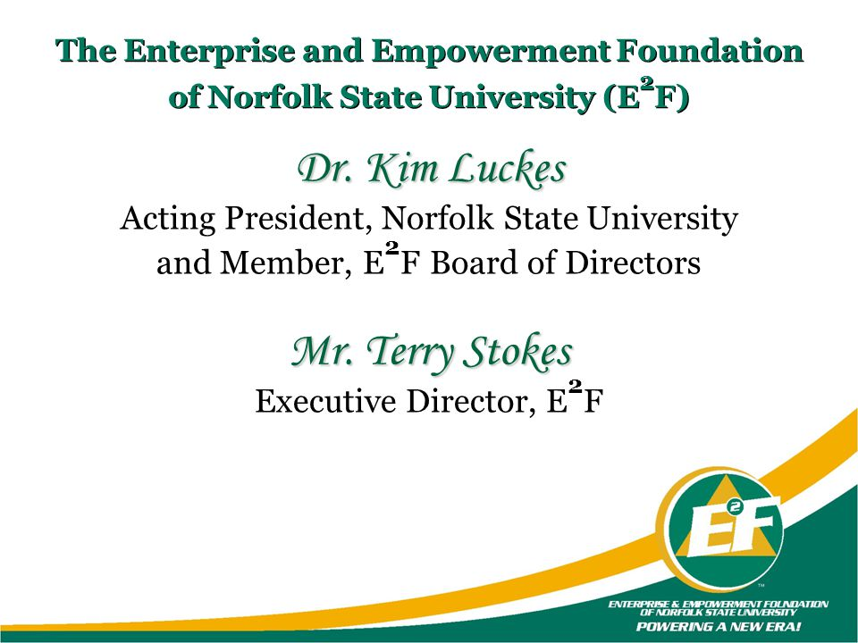 The Enterprise and Empowerment Foundation of Norfolk State University (E 2 F) Dr. Kim Luckes Acting President, Norfolk State University and Member, E