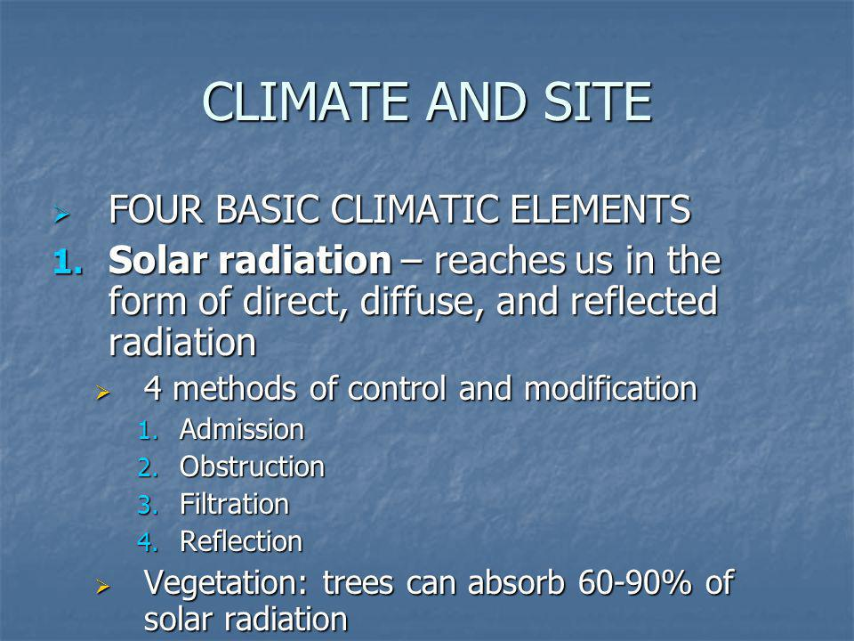 CLIMATE AND SITE FOUR BASIC CLIMATIC ELEMENTS FOUR BASIC CLIMATIC ELEMENTS 1. Solar radiation – reaches us in the form of direct, diffuse, and reflect