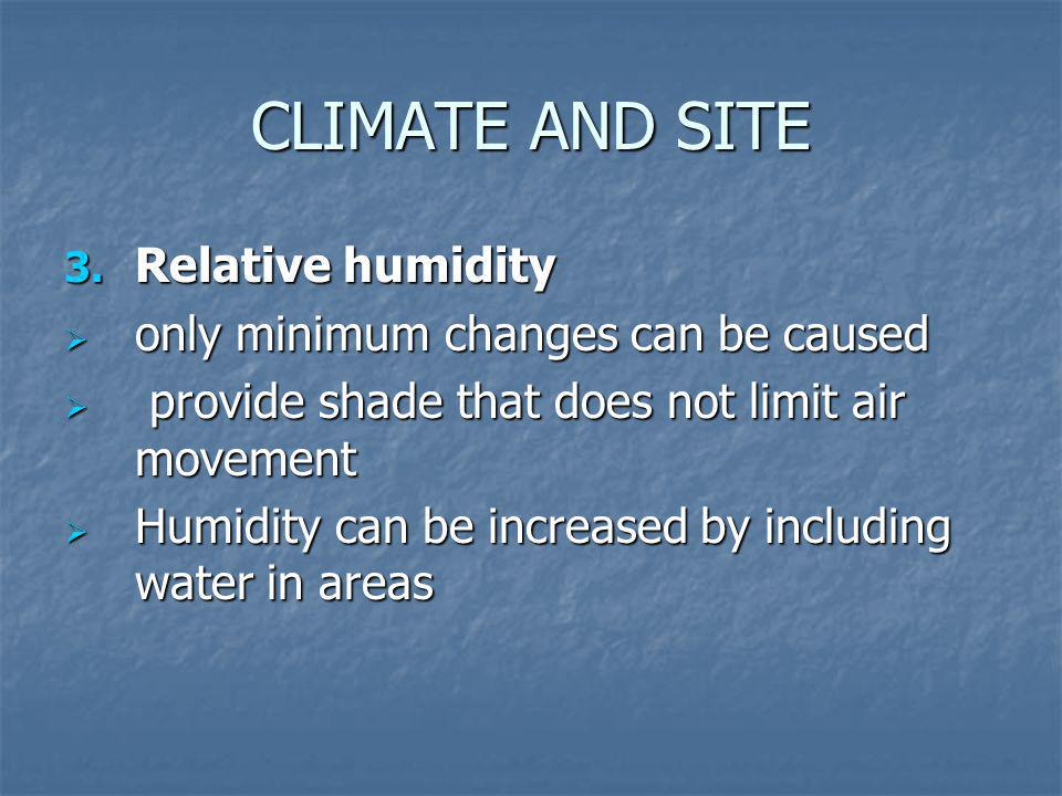 CLIMATE AND SITE 3. Relative humidity only minimum changes can be caused only minimum changes can be caused provide shade that does not limit air move
