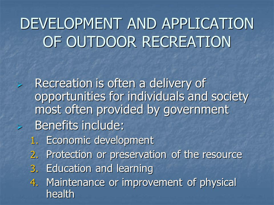 DEVELOPMENT AND APPLICATION OF OUTDOOR RECREATION Recreation is often a delivery of opportunities for individuals and society most often provided by g