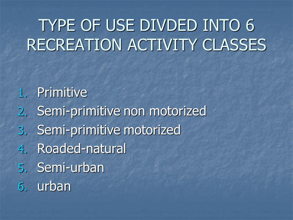 TYPE OF USE DIVDED INTO 6 RECREATION ACTIVITY CLASSES 1. Primitive 2. Semi-primitive non motorized 3. Semi-primitive motorized 4. Roaded-natural 5. Se